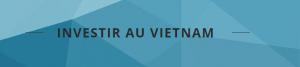 Investir au Vietnam